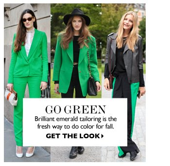 GO GREEN Brilliant emerald tailoring is the fresh way to do color for fall. SHOP NOW