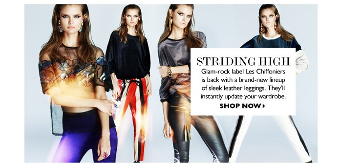 STRIDING HIGH Glam−rock label Les Chiffoniers is back with a brand–new lineup of sleek leather leggings. They′ll instantly update your wardrobe. SHOP NOW