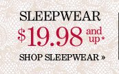 SLEEPWEAR $19.98 and up*