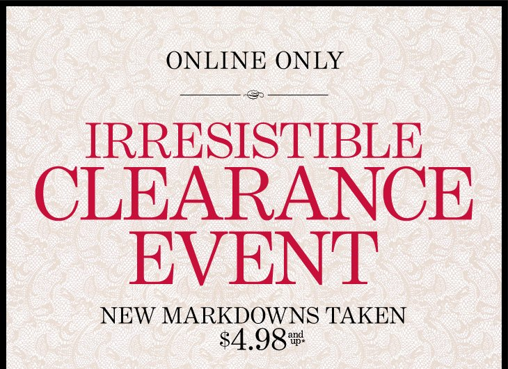 IRRESISTIBLE CLEARANCE EVENT (Online Only)  New Markdowns Taken $4.98 and up*  SHOP ALL SALE