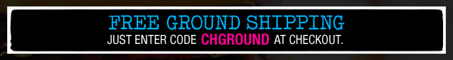 FREE GROUND SHIPPING | JUST ENTER CODE CHGROUND AT CHECKOUT.