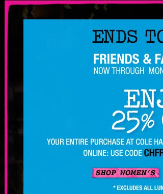 FORWARD THIS EMAIL AND SHARE THIS ON FACBEOOK! | NEW STYLES ADDED | FRIENDS & FAMILY EVENT | ENDS TOMORROW | ENJOY 25% OFF* YOUR ENTIRE PURCHASE | SHOP WOMEN'S>