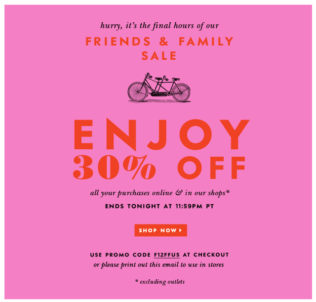 hurry! it's the final hours of our friends and family sale. enjoy 30% off. shop now. use promo code F12FFUS