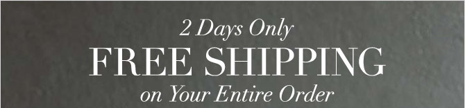 2 DAYS ONLY - FREE SHIPPING ON YOUR ENTIRE ORDER