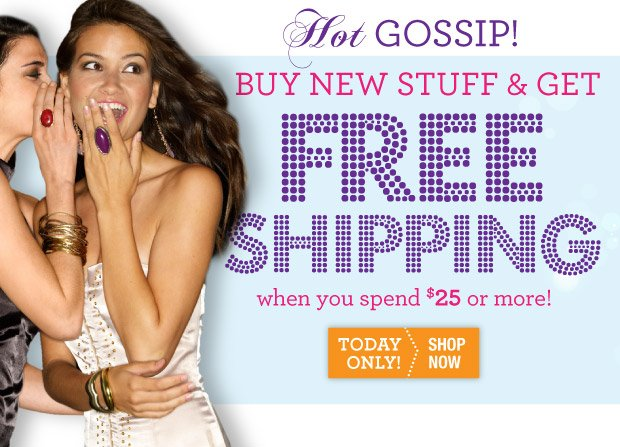 Hot Gossip! Buy new stuff & get free shipping when you spend $25 or more. Today only! SHOP NOW.