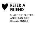 REFER A FRIEND. SHARE THE OUTNET AND EARN $30! TELL ME MORE