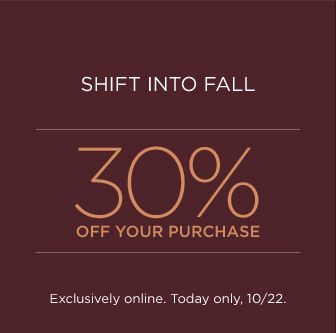 SHIFT INTO FALL | 30% OFF YOUR PURCHASE | EXCLUSIVELY ONLINE. TODAY ONLY, 10/22.
