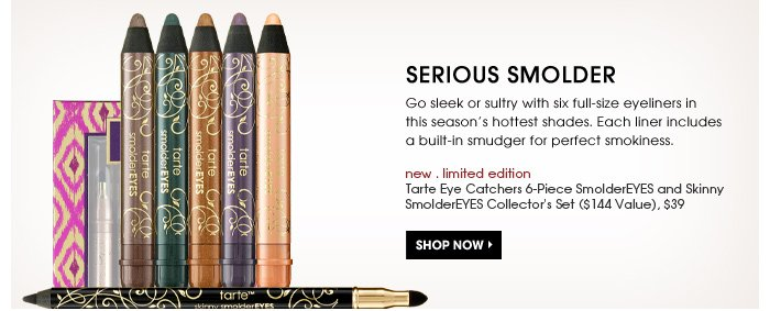 Serious Smolder. Go sleek or sultry with six full-size eyeliners in this season's hottest shades. Liners include a built-in smudger for perfect smokiness. Shop now. new . limited edition. Tarte Eye Catchers 6-Piece SmolderEYES And Skinny SmolderEYES Collector's Set ($144 Value), $39