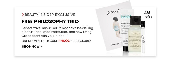 Beauty Insider Exclusive. Free Philosophy Trio. Perfect travel minis: Get Philosophy's bestselling cleanser, top-rated moisturizer, and new Living Grace scent with your next order. Online Only. Enter code PHILO3 at checkout* Shop now