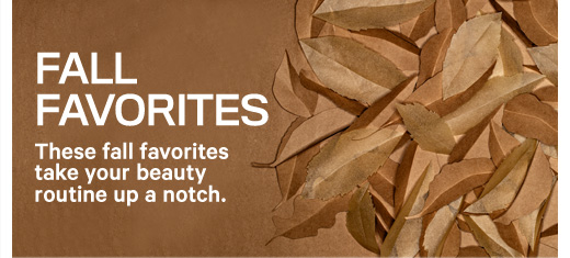 FALL FAVORITES These fall favorites take your beauty routine up a notch.