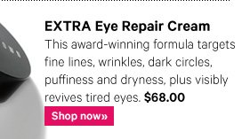 EXTRA EYE REPAIR CREAM, $68.00 This award–winning formula targets fine lines, wrinkles, dark circles, puffiness and dryness, plus visibly revives tired eyes. Shop Now»