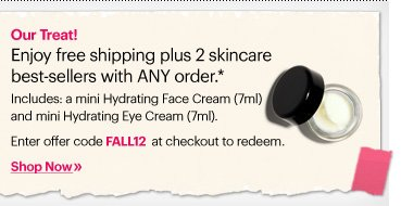 OUR TREAT! Enjoy free shipping plus a best–selling skincare duo with ANY order. Includes: a mini Hydrating Face Cream (7ml) and  mini Hydrating Eye Cream (7ml).  Enter code: FALL12 at checkout to redeem.* Shop Now»