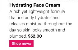HYDRATING FACE CREAM, $52.00 A rich yet lightweight formula that instantly hydrates and releases moisture throughout the day so skin looks smooth and plumped. Shop Now»