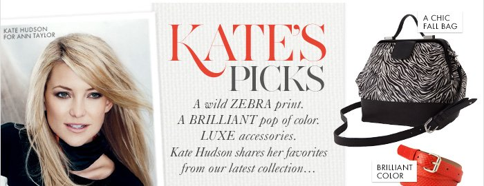 "KATE'S PICKS  A wild zebra print. A brilliant pop of color. Luxe accessories.   Kate Hudson shares her favorites from our latest collection...  Must–Have Booties A Statement Jacket Brilliant Color A Chic Fall Bag  ""Ann Taylor is stepping out of the box  this season and I love that."" – Kate Hudson"
