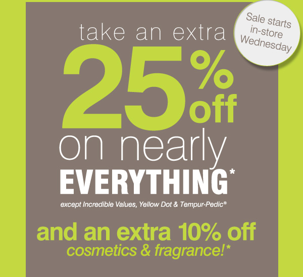 Take an extra 25% off on nearly everything* except Incredible Values, Yellow Dot & Tempur-Pedic® and an extra 10% off cosmetics & fragrance!*