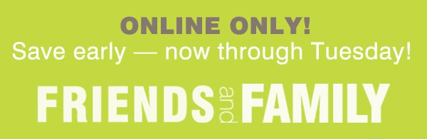 Online only – Save early. Now through Tuesday! Friends and Family.