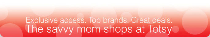 Exclusive access. Top brands. Great deals. The savvy mom shops at Totsly