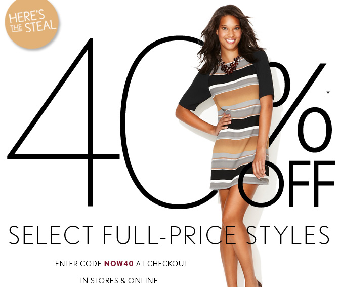 HERE'S THE STEAL 40%* OFF SELECT FULL–PRICE STYLES ENTER CODE NOW40 AT CHECKOUT  IN STORES & ONLINE