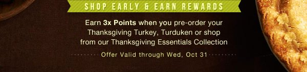 Shop Early & Earn Rewards - Earn 3x Points when you pre-order your Thanksgiving Turkey, Turduken, or shop from our Thanksgiving Essentials Collection - Offer Valid through Wed, Oct 31