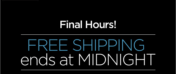 Final Hours! FREE SHIPPING ends at MIDNIGHT