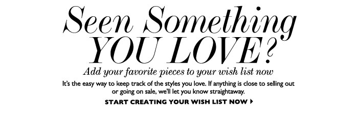 SEEN SOMETHING YOU LOVE? Add your favorite pieces to your wish list now – It's the easy way to keep track of the styles you love. If anything is close to selling out or going on sale, we'll let you know straight away. START CREATING YOUR WISH LIST NOW
