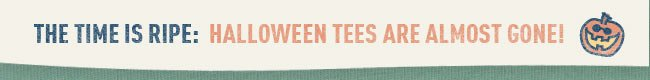 The Time Is Ripe: Halloween Tees Are Almost Gone!