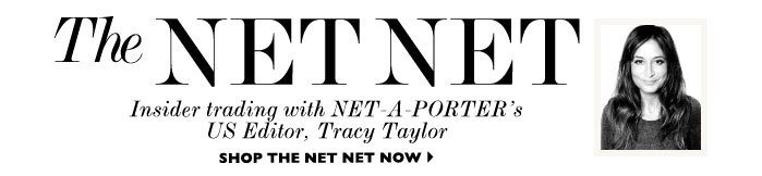 THE NET NET – Insider trading with NET-A-PORTER's US Editor, Tracy Taylor. SHOP THE NET NET NOW