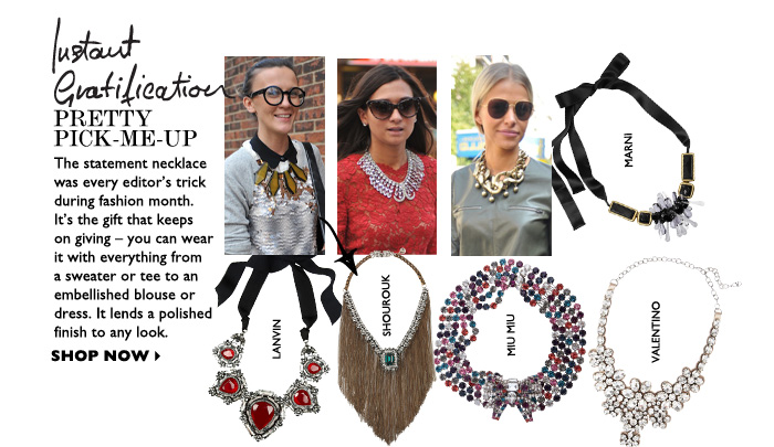 PRETTY PICK–ME–UP The statement necklace was every editor's trick during fashion month.  It's the gift that keeps on giving – you can wear it with everything from a sweater or tee to an embellished blouse or dress. It lends a polished finish to any look. SHOP NOW