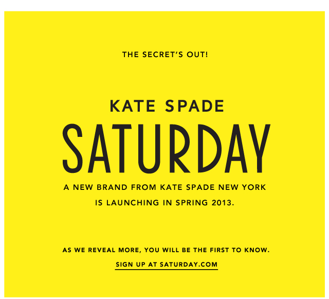 kate spade saturday a new brand from kate spade new york is launching in spring 2013. as we reveal more you will be the first to know. sign up at saturday.com.