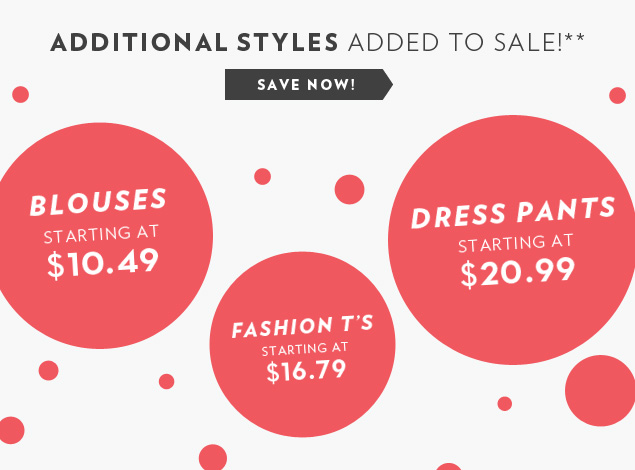 Additional Styles Added to Sale! Blouses starting at $10.49, Fashion T's starting at $16.79, Dress Pants starting at $20.99