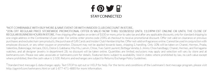 *not combinable with buy more & save event or with insider club discount in store.  *25% Off regular price storewide PROMOTIONAL OFFER IS VALID now THRU 10/28/2012 until 11:59pm est online or UNTIL THE CLOSE OF REGULAR BUSINESS HOURS IN STORE. Free shipping offer applies on orders of $100 or more, prior to sales tax and after any applicable discounts, only for standard shipping to one single address in the Continental US per order. For online; enter promo code 25RG at checkout to receive promotional discount. Offer not valid on clearance or previous purchases and excludes  hair care products, the purchase of Gift Cards and Insider Club Membership fee. Offer not valid on fragrances online. Cannot be used in conjunction with employee discount, or any other coupon or promotion. Discount may not be applied towards taxes, shipping & handling. Only 10% will be taken on Chanel, Hermes, Prada, Valentino, Balenciaga, Versace, D&G, Dolce & Gabbana, Miu Miu, Lanvin, Chloe, Yves Saint Laurent, Bottega Veneta, & Jimmy Choo handbags; Chanel, Hermes, and Ferragamo watches; and  all designer jewelry in department 28; no discount will be taken online. Quantities are limited, exclusions may apply and selection will vary by store and at loehmanns.com. Please see sales associate or loehmanns.com for details. Featured items subject to availability. Void in states where prohibited by law, no cash value except where prohibited, then the cash value is 1/100. Returns and exchanges are subject to Returns/Exchange Policy Guidelines.  †Standard text message & data charges apply. Text STOP to opt out or HELP for help. For the terms and conditions of the Loehmann's text message program, please visit http://pgminf.com/loehmanns.html or call 1-877-471-4885 for more information.