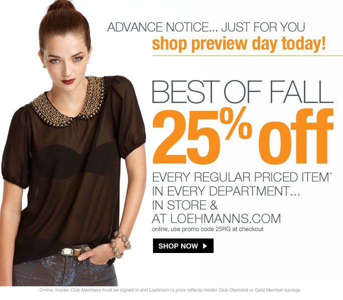 always free shipping  on all orders over $1OO*  advance notice... just for you  shop preview day today!  Best of fall 25% off every regular priced item*  in every department... in store & at loehmanns.com online, use promo code 25RG at checkout  Shop now  Online, Insider Club Members must be signed in and Loehmann's price reflects Insider Club Diamond or Gold Member savings.