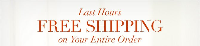 LAST HOURS -  FREE SHIPPING ON YOUR ENTIRE ORDER
