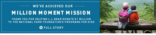 WE'VE ACHIEVED OUR MILLION MOMENT MISSION. Thank you for helping L.L.Bean donate $1 million to the National Park Foundation's programs for kids.