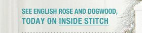 See English Rose and Dogwood today on Inside Stitch
