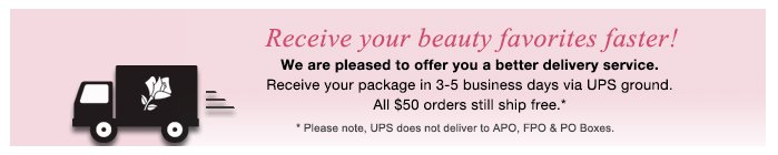 Receive your beauty favorites faster! | We are pleased to offer you a better delivery service. Receive your package in 3-5 business days via UPS ground. All $50 orders still ship free.* |  * Please note, UPS does not deliver to APO, FPO & PO Boxes.