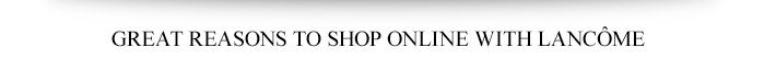 GREAT REASONS TO SHOP ONLINE WITH LANCÔME