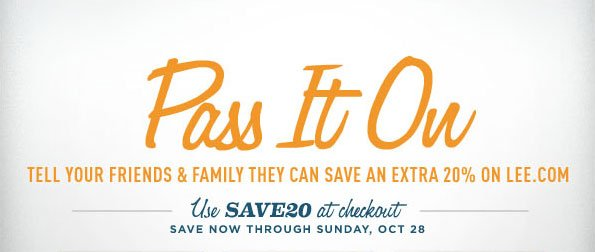 PASS IT ON TELL YOUR FRIENDS & FAMILY THEY CAN SAVE AN EXTRA 20% ON LEE.COM USE SAVE20 AT CHECKOUT SAVE NOW THROUGH SUNDAY, OCT 28