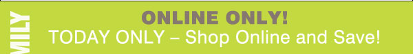 Friends and Family Online Only! Today only – Shop Online and Save!