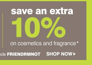 Save an extra 25% on nearly EVERYTHING* Save an extra 10% on cosmetics and fragrance* Promo code FRIENDRMNOT Shop now.