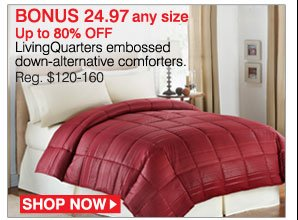 BONUS 24.97 Up to 80% off LivingQuarters embossed down-alternative comforters. Reg. $120-160. Shop now.