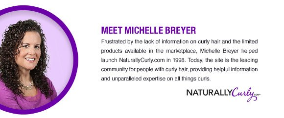 Meet Michelle Breyer. Frustrated by the lack of information on curly hair and the limited products available in the marketplace, Michelle Breyer helped launch NaturallyCurly.com in 1998. Today, the site is the leading community for people with curly hair, providing helpful information and unparalleled expertise on all things curls. NaturallyCurly.com