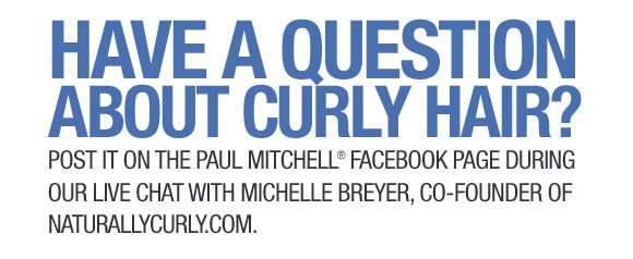 Have a question about curly hair? Post it on the Paul Mitchell Facebook page during our LIVE chat with Michelle Breyer, co-founder of NaturallyCurly.com.