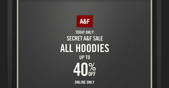 A&F TODAY ONLY!     SECRET A&F SALE     ALL HOODIES     UP TO     40% OFF     ONLINE ONLY