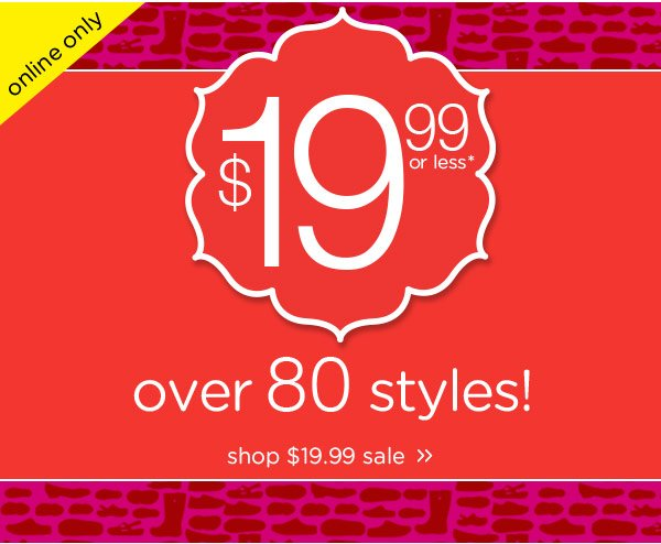 online only - $19.99 or less* over 80 styles! shop $19.99 sale