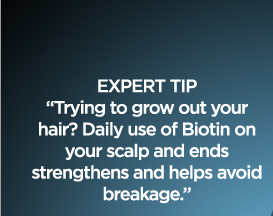 EXPERT TIP - ''Trying to grow out your hair? Daily use of Biotin on your scalp and ends strengthens and helps avoid breakage.''