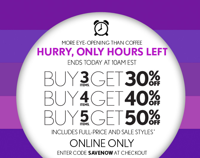 MORE EYE–OPENING THAN COFFEE HURRY, ONLY HOURS LEFT ENDS TODAY AT 10AM EST  BUY 3 ITEMS, GET 30% OFF BUY 4 ITEMS, GET 40% OFF BUY 5 ITEMS, GET 50% OFF INCLUDES FULL–PRICE AND SALE STYLES* ONLINE ONLY ENTER CODE SAVENOW AT CHECKOUT