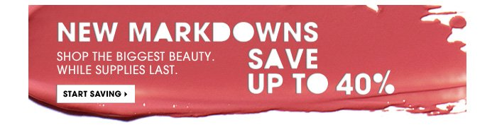 New Markdowns. Shop the biggest beauty. While supplies last. Save up to 40%. Start saving