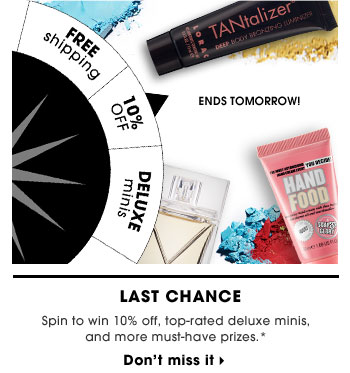 Ends Tomorrow! LAST CHANCE. Spin to win 10% off, top-rated deluxe minis, and more can't-miss prizes.* Don't miss it