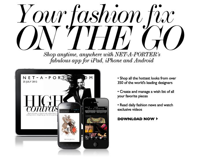 YOUR FASHION FIX ON THE GO – Shop anytime, anywhere with our fabulous NET-A-PORTER app for iPad, iPhone and Android. Shop all the hottest looks from over 400 of the world's leading designers. Create and manage a wish list of all your favorite pieces. Read daily fashion news and watch exclusive videos. DOWNLOAD NOW